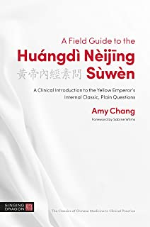 A Field Guide to the Huángdì Nèijing Sùwèn: A Clinical Introduction to the Yellow Emperor's Internal Classic, Plain Questions (The Classics of Chinese Medicine in Clinical Practice)