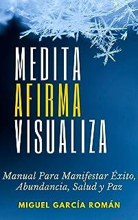 Medita, Afirma, Visualiza: Manual Para Manifestar Éxito, Abundancia, Salud y Paz (Spanish Edition)