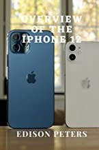 OVERVIEW OF THE iPHONE 12: An in-depth book into the iPhone 12 world with graphical illustrations for new users and old ti...