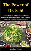 THE POWER OF DR. SEBI: Unleash the Power of Alkaline Diet to Reverse Diabetes and High Blood Pressure, Organ Cleansing and Prevent Disease through Dr. Sebi