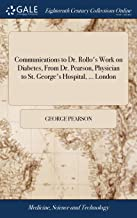 Communications to Dr. Rollo's Work on Diabetes, from Dr. Pearson, Physician to St. George's Hospital, ... London