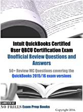 Intuit QuickBooks Certified User QBCU Certification Exam Unofficial Review Questions and Answers: 50+ Review MC Questions covering the QuickBooks 2015/16 exam versions