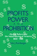 Profits, Power, and Prohibition: American Alcohol Reform and the Industrializing of America, 1800-1930 (SUNY Series in New Social Studies on Alcohol and Drugs)