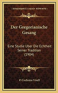 Der Gregorianische Gesang: Eine Studie Uber Die Echtheit Seiner Tradition (1904)