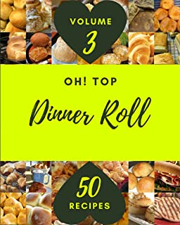 Oh! Top 50 Dinner Roll Recipes Volume 3: Everything You Need in One Dinner Roll Cookbook!