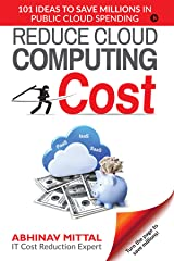 REDUCE CLOUD COMPUTING COST : 101 IDEAS TO SAVE MILLIONS IN PUBLIC CLOUD SPENDING Kindle Edition