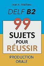 Livres Production Orale DELF B2 - 99 SUJETS POUR RÉUSSIR PDF