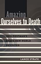 Amazing Ourselves to Death: Neil Postmans Brave New World Revisited (A Critical Introduction to Media and Communication Theory Book 10)