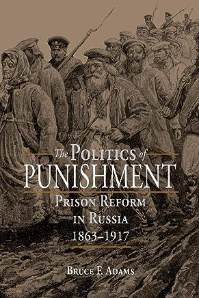 The Politics of Punishment: Prison Reform in Russia 1863-1917