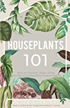 Houseplants 101: HOW TO CHOOSE, STYLE, GROW, AND NURTURE YOUR INDOOR PLANTS (The Green Fingered Gardener Series)