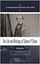 The Life and Writings of Salmon P. Chase (Constitutional Discourse Book 2020)