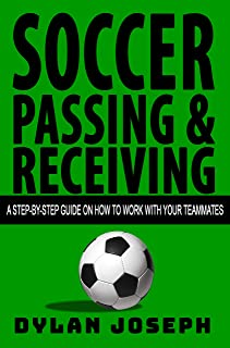 Soccer Passing & Receiving: A Step-by-Step Guide on How to Work with Your Teammates (Understand Soccer Book 4)