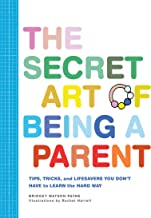 The Secret Art of Being a Parent: Tips, tricks, and lifesavers you don't have to learn the hard way