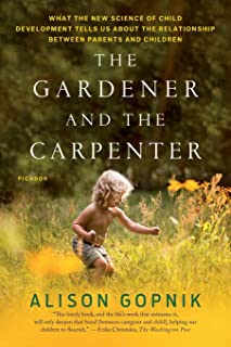 Gardener and the Carpenter: What the New Science of Child Development Tells Us about the Relationship Between Parents and ...