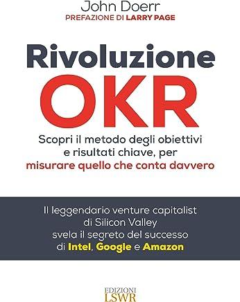 Rivoluzione OKR. Scopri il metodo degli obiettivi e risultati chiave, per misurare quello che conta davvero