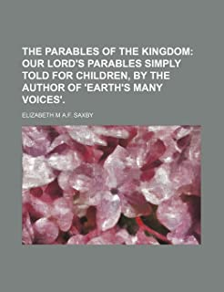 The Parables of the Kingdom; Our Lord's Parables Simply Told for Children, by the Author of 'Earth's Many Voices'.