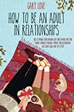 How to be an Adult in Relationship: HOW TO MANAGE YOUR BEHAVIOR WITH YOUR PARTNER AND YOUR FRIEND THROUGH PSYCHOLOGY. IMPR...