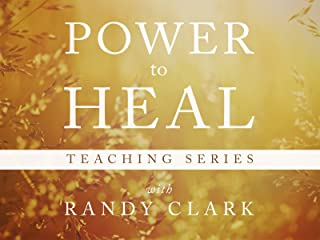 The Power to Heal Teaching Series with Randy Clark