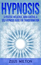 Hypnosis: A Positive Influence - Mind Control & Self-Hypnosis Guide for Transformation