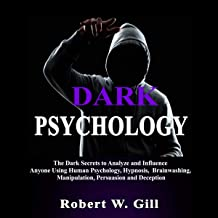 Dark Psychology: The Dark Secrets to Analyze and Influence Anyone Using Psychology, Hypnosis, Brainwashing, Manipulation, Persuasion and Deception