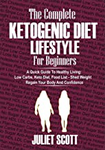 THE COMPLETE  KETOGENIC DIET LIFESTYLE FOR BEGINNERS - A Quick Guide To Healthy Living: Low Carbs Keto Diet, Food Llist - Shed Weight, Regain Your Body and Confidence. (English Edition)