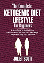 THE COMPLETE KETOGENIC DIET LIFESTYLE FOR BEGINNERS - A Quick Guide To Healthy Living: Low Carbs Keto Diet, Food Llist - Shed Weight, Regain Your Body and Confidence.