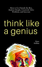 Think Like a Genius: How to Go Outside the Box, Analyze Deeply, Creatively Solve Problems, and Innovate (Mental Models for...