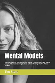 Mental Models: The Super Guide to Improve Decision Making, Problem Solving and Logical Analysis. Advanced Learning Guide t...