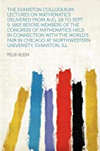The Evanston Colloquium: Lectures on Mathematics Delivered from Aug. 28 to Sept. 9, 1893 Before Members of the Congress of...