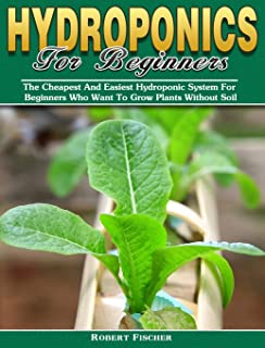 Hydroponics For Beginners: The Cheapest And Easiest Hydroponic System For Beginners Who Want To Grow Plants Without Soil
