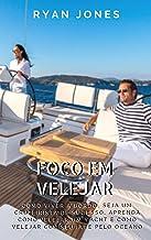 Foco Em Velejar: Como Viver A Bordo, Seja Um Cruzeirista De Sucesso, Aprenda Como Velejar Um Yacht E Como Velejar Com Seu ...