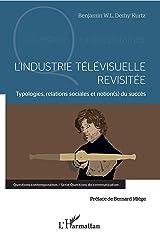 L'industrie télévisuelle revisitée: Typologie, relations sociales et notion(s) du succès (Questions contemporaines) Format Kindle