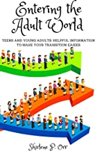 Entering the Adult World: Teens and Young Adults: Helpful Information to Make Your Transition Easier
