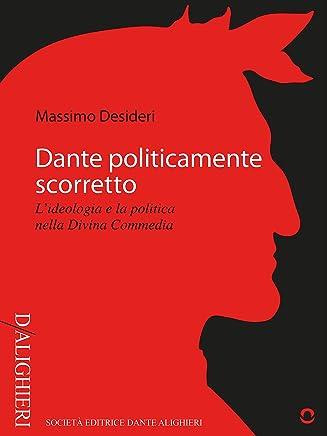 Dante politicamente scorretto. L'ideologia e la politica nella Divina Commedia (D/Alighieri)