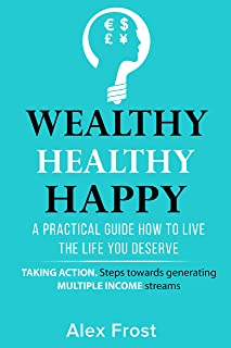 A PRACTICAL GUIDE HOW TO LIVE THE LIFE YOU DESERVE: Taking Actions Steps  and Generating Multiple Income Streams (WEALTHY HEALTHY HAPPY Book 3) (English Edition)