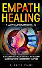 Empath Healing: A Survival Guide For Empaths. How To Embrace Your Gift, Deal With Covert Narcissists And Dodge Energy Vamp...