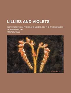 Lillies and Violets; Or Thoughts in Prose and Verse, on the True Graces of Maidenhood