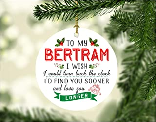 Xmas Tree Decorations 2019 To My Bertram I Wish I Could Turn Back The Clock I Will Find You Sooner and Love You Longer - Christmas Gifts For Men Him Husband From Wife Women 3 Inches White