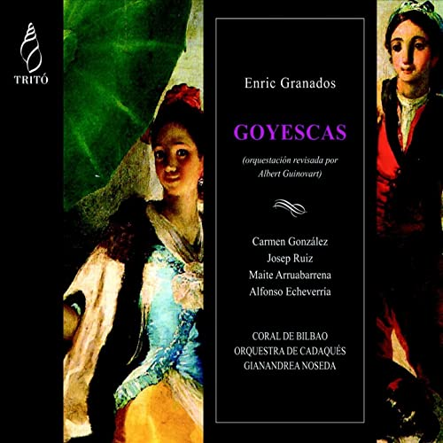 Granados: Goyescas by Coral de Bilbao, Gianandrea Noseda, Josep Ruiz, Maite Arruabarrena, Carmen González, Alfonso Echeverría Orquestra de Cadaqués on ...