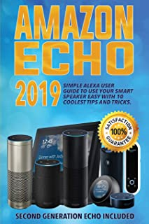 Amazon Echo: 2019 Simple Alexa User Guide to Use Your Smart Speaker Easy with 10 Coolest Tips and Tricks. Second Generatio...