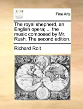 The royal shepherd, an English opera; ... the music composed by Mr. Rush. The second edition.