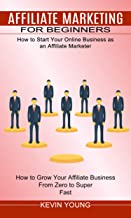 Affiliate Marketing for Beginners: How to Start Your Online Business as an Affiliate Marketer (How to Grow Your Affiliate ...