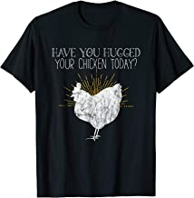 Funny Chicken Shirt Have You Hugged Your Chicken Today