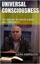 UNIVERSAL CONSCIOUSNESS: The bridges between science and spirituality (COSMIC SPIRIT Book 7)