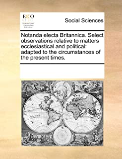 Notanda Electa Britannica. Select Observations Relative to Matters Ecclesiastical and Political: Adapted to the Circumstances of the Present Times.