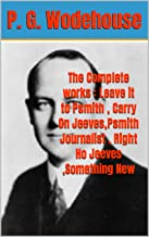The Complete works : Leave it to Psmith , Carry On Jeeves,Psmith Journalist , Right Ho Jeeves ,Something New