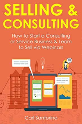 SELLING & CONSULTING (2 in 1 Bundle): How to Start a Consulting or Service Business & Learn to Sell via Webinars (English Edition)