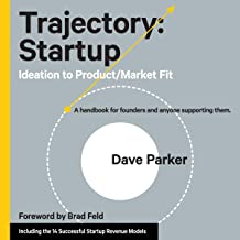 Trajectory: Startup: Ideation to Product/Market Fit - A Handbook for Founders and Anyone Supporting Them