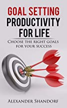 Goal Setting : Productivity for Life: Choose the Right Goals for Your Success