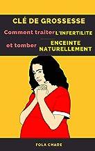 Clé De Grossesse : Comment Traiter L'infertilité et Tomber Enceinte Naturellement (French Edition)